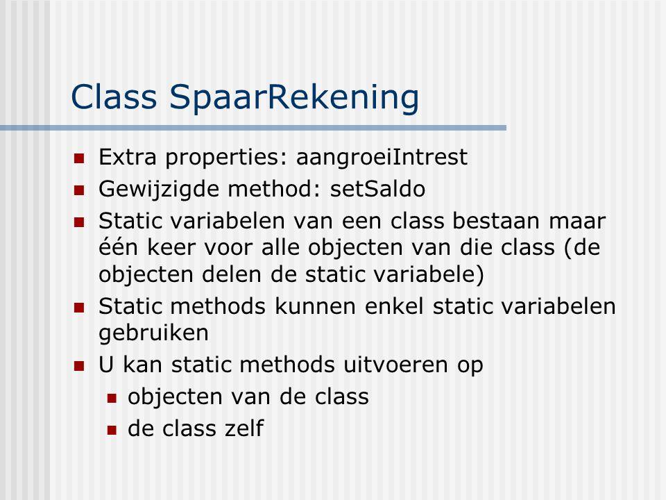 Class SpaarRekening Extra properties: aangroeiIntrest Gewijzigde method: setSaldo Static variabelen van een class bestaan maar één keer voor alle obje