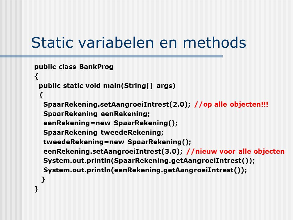 Static variabelen en methods public class BankProg { public static void main(String[] args) { SpaarRekening.setAangroeiIntrest(2.0); //op alle objecte