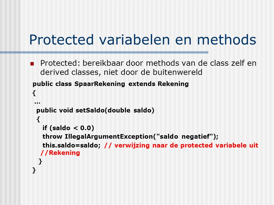 Protected variabelen en methods Protected: bereikbaar door methods van de class zelf en derived classes, niet door de buitenwereld public class SpaarRekening extends Rekening { … public void setSaldo(double saldo) { if (saldo < 0.0) throw IllegalArgumentException( saldo negatief ); this.saldo=saldo; // verwijzing naar de protected variabele uit //Rekening }