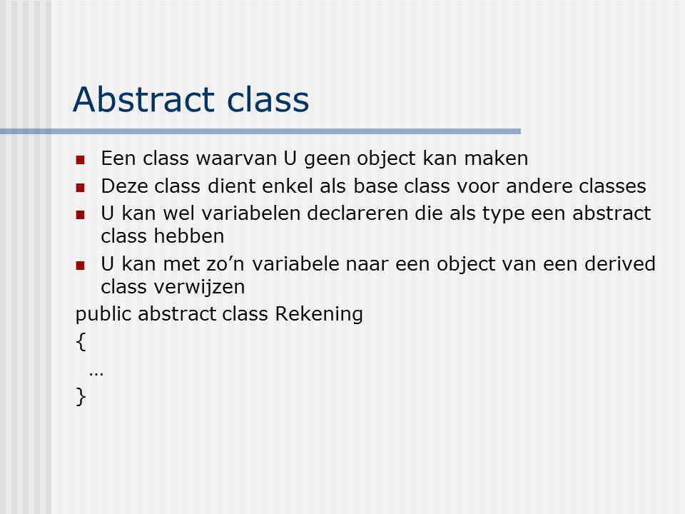 Abstract class Een class waarvan U geen object kan maken Deze class dient enkel als base class voor andere classes U kan wel variabelen declareren die