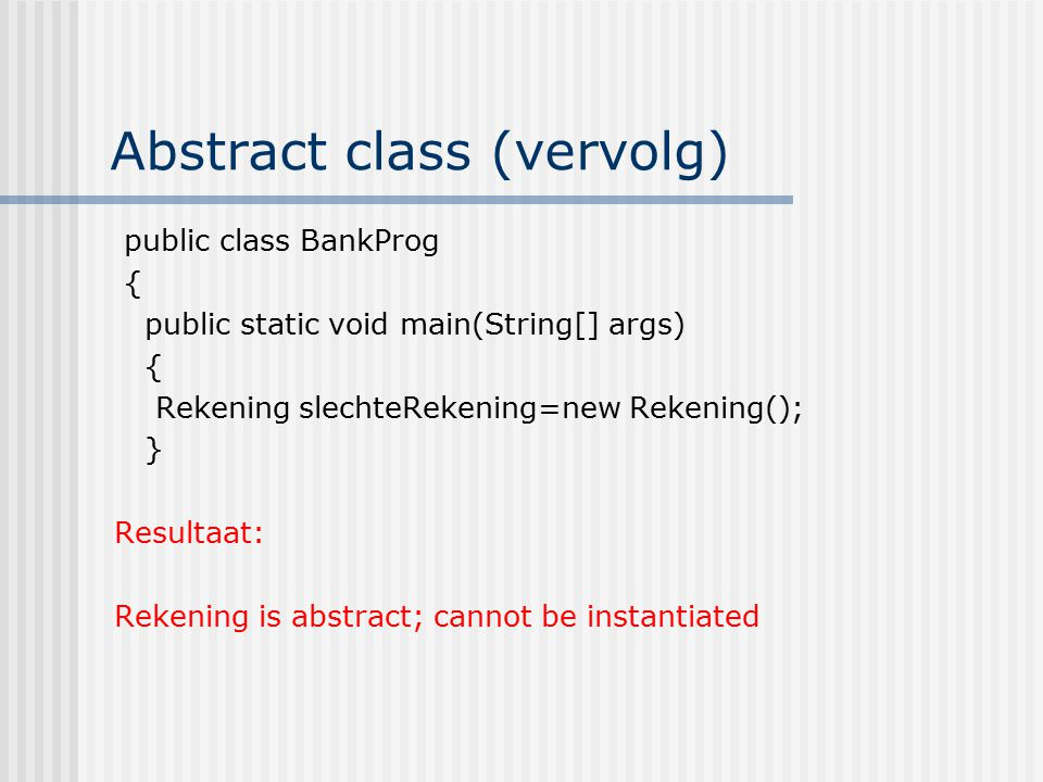 Abstract class (vervolg) public class BankProg { public static void main(String[] args) { Rekening slechteRekening=new Rekening(); } Resultaat: Rekening is abstract; cannot be instantiated