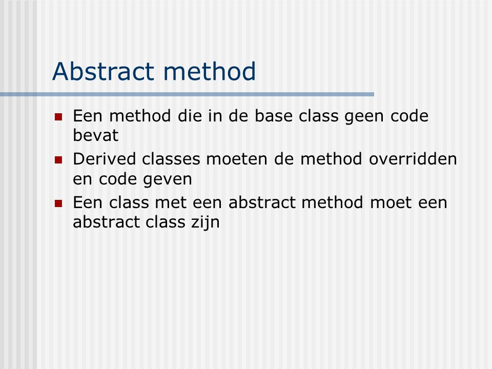 Abstract method Een method die in de base class geen code bevat Derived classes moeten de method overridden en code geven Een class met een abstract m