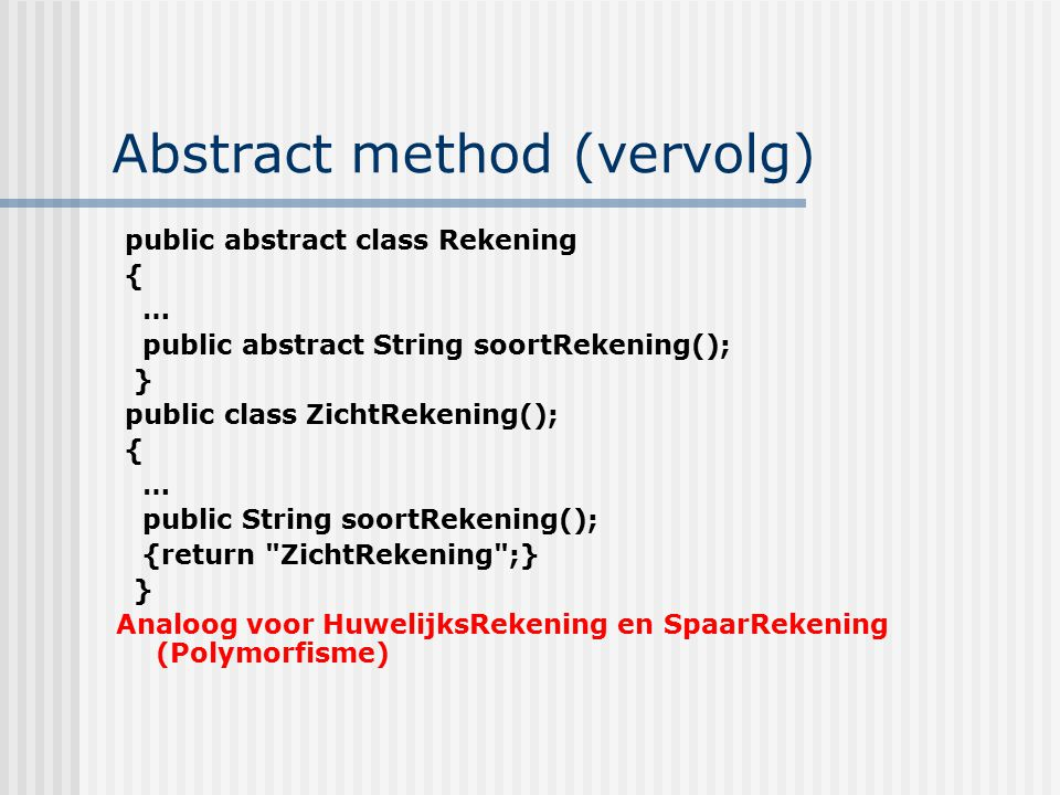 Abstract method (vervolg) public abstract class Rekening { … public abstract String soortRekening(); } public class ZichtRekening(); { … public String