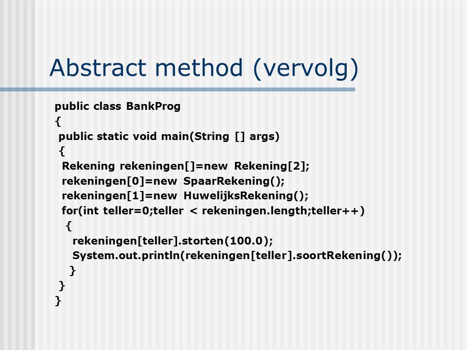 Abstract method (vervolg) public class BankProg { public static void main(String [] args) { Rekening rekeningen[]=new Rekening[2]; rekeningen[0]=new S