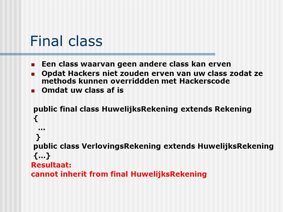 Final class Een class waarvan geen andere class kan erven Opdat Hackers niet zouden erven van uw class zodat ze methods kunnen overriddden met Hackers