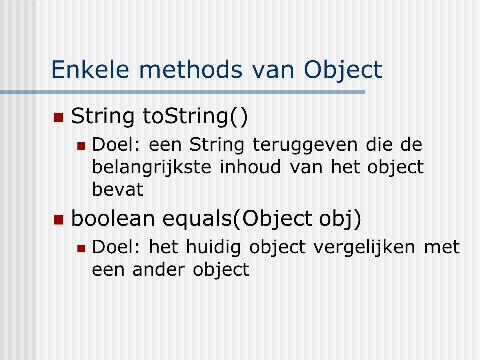 Enkele methods van Object String toString() Doel: een String teruggeven die de belangrijkste inhoud van het object bevat boolean equals(Object obj) Do