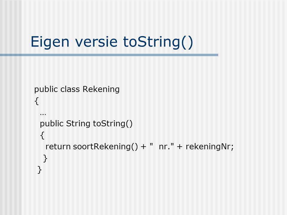 Eigen versie toString() public class Rekening { … public String toString() { return soortRekening() +