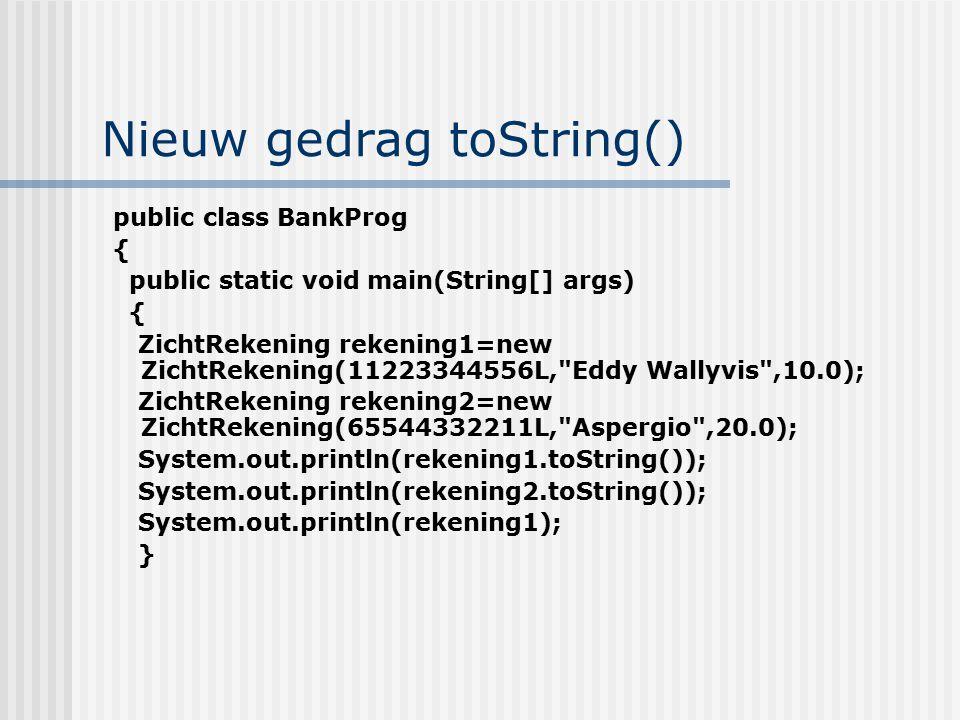 Nieuw gedrag toString() public class BankProg { public static void main(String[] args) { ZichtRekening rekening1=new ZichtRekening(11223344556L,