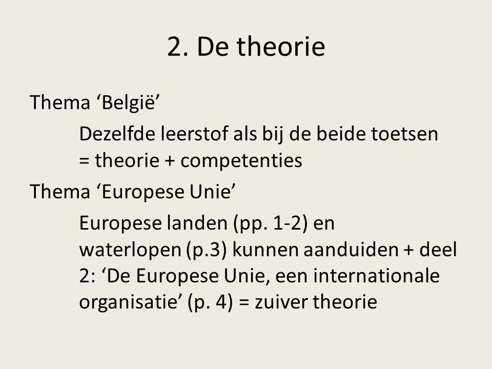 2. De theorie Thema 'België' Dezelfde leerstof als bij de beide toetsen = theorie + competenties Thema 'Europese Unie' Europese landen (pp. 1-2) en wa