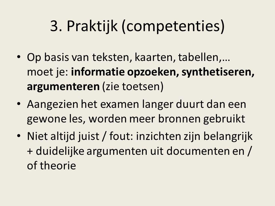 3. Praktijk (competenties) Op basis van teksten, kaarten, tabellen,… moet je: informatie opzoeken, synthetiseren, argumenteren (zie toetsen) Aangezien
