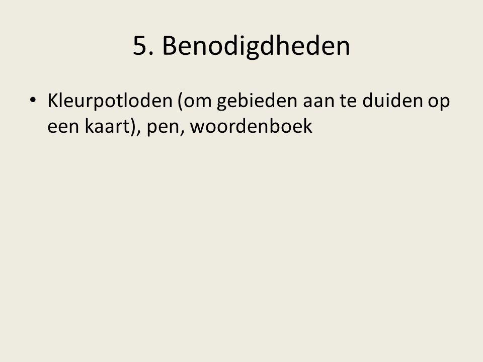 5. Benodigdheden Kleurpotloden (om gebieden aan te duiden op een kaart), pen, woordenboek