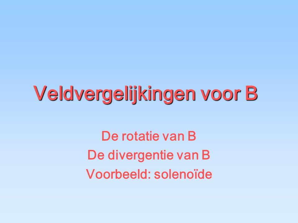 Veldvergelijkingen voor B De rotatie van B De divergentie van B Voorbeeld: solenoïde