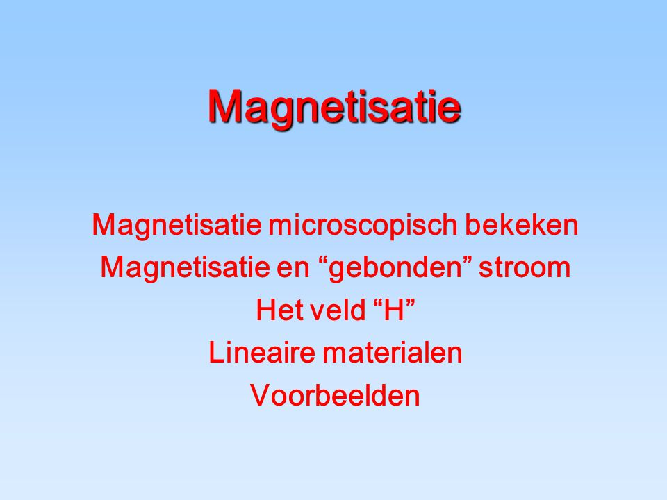 Magnetisatie Magnetisatie microscopisch bekeken Magnetisatie en gebonden stroom Het veld H Lineaire materialen Voorbeelden