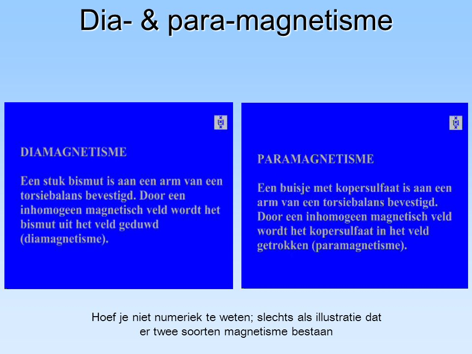 Dia- & para-magnetisme Hoef je niet numeriek te weten; slechts als illustratie dat er twee soorten magnetisme bestaan