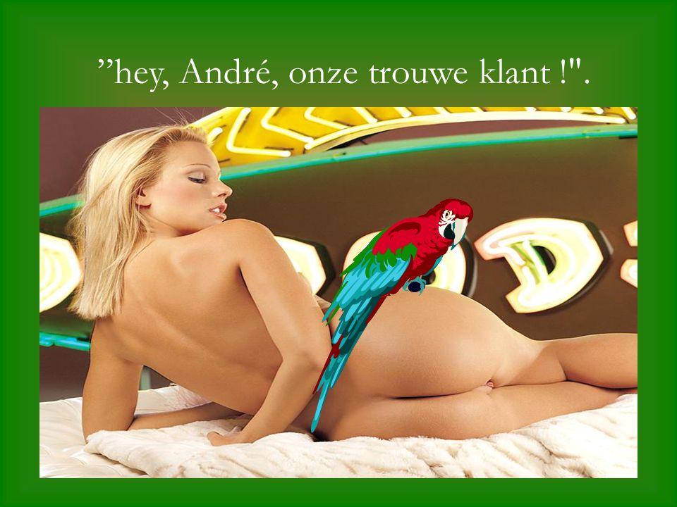 """hey, André, onze trouwe klant !"