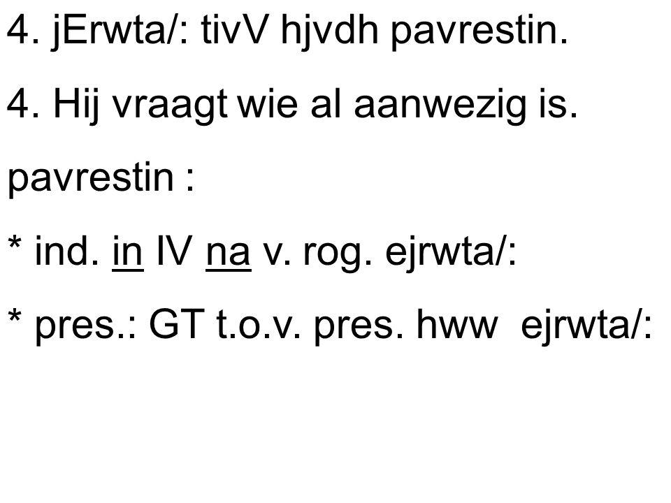 4. jErwta/: tivV hjvdh pavrestin. 4. Hij vraagt wie al aanwezig is.