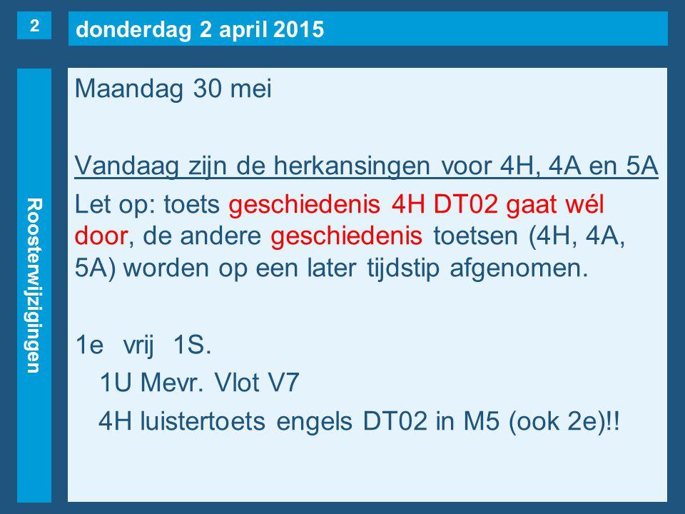 donderdag 2 april 2015 Roosterwijzigingen Maandag 30 mei Vandaag zijn de herkansingen voor 4H, 4A en 5A Let op: toets geschiedenis 4H DT02 gaat wél door, de andere geschiedenis toetsen (4H, 4A, 5A) worden op een later tijdstip afgenomen.