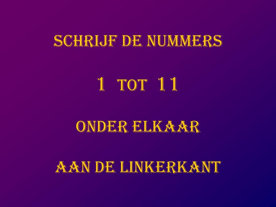 SCHRIJF DE NUMMERS 1 TOT 11 ONDER ELKAAR AAN DE LINKERKANT