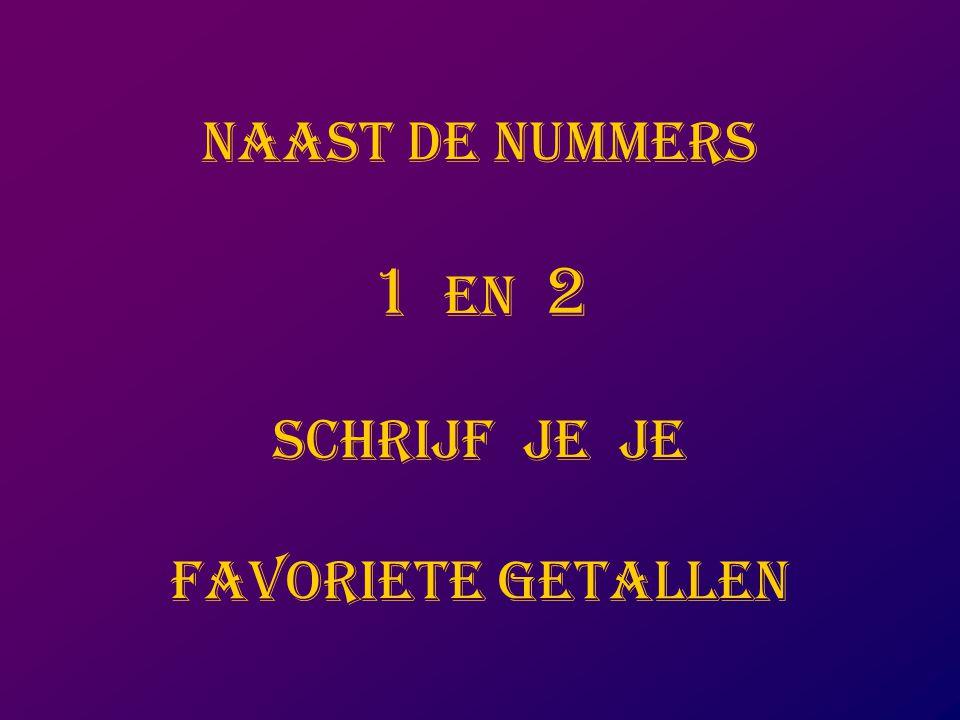 NAAST DE NUMMERS 1 EN 2 SCHRIJF JE JE FAVORIETE GETALLEN
