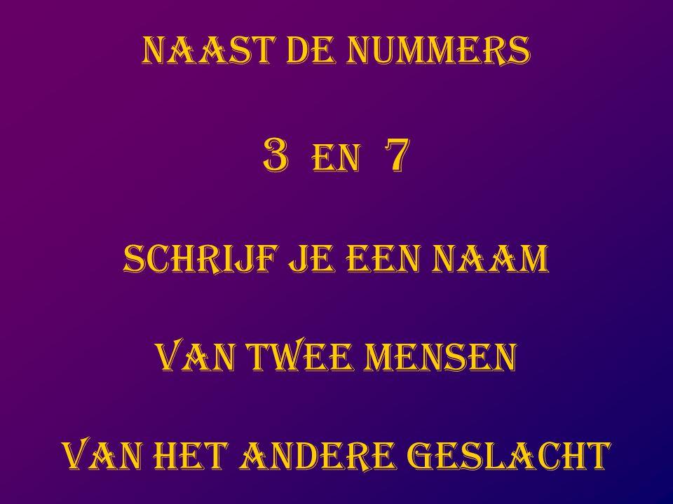 NAAST DE NUMMERS 3 EN 7 SCHRIJF JE EEN NAAM VAN TWEE MENSEN VAN HET ANDERE GESLACHT