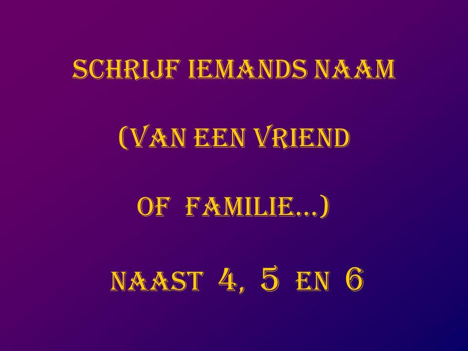 SCHRIJF IEMANDS NAAM (VAN EEN VRIEND OF FAMILIE...) NAAST 4, 5 EN 6