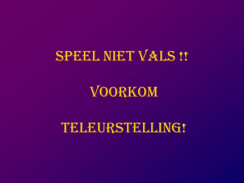 SPEEL NIET VALS !! VOORKOM TELEURSTELLING!