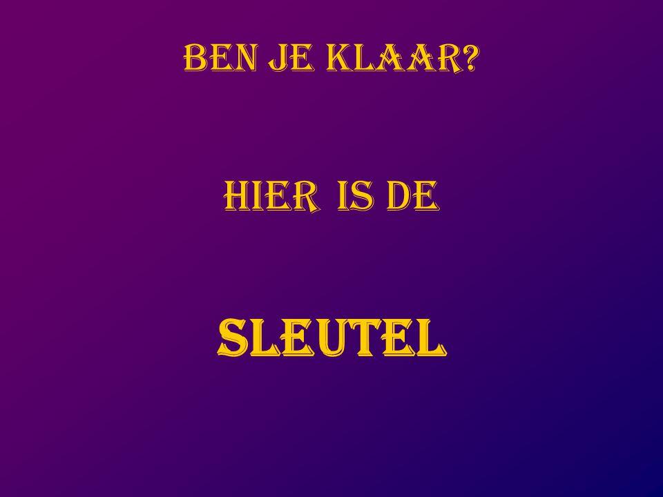 BEN JE KLAAR? HIER IS DE SLEUTEL