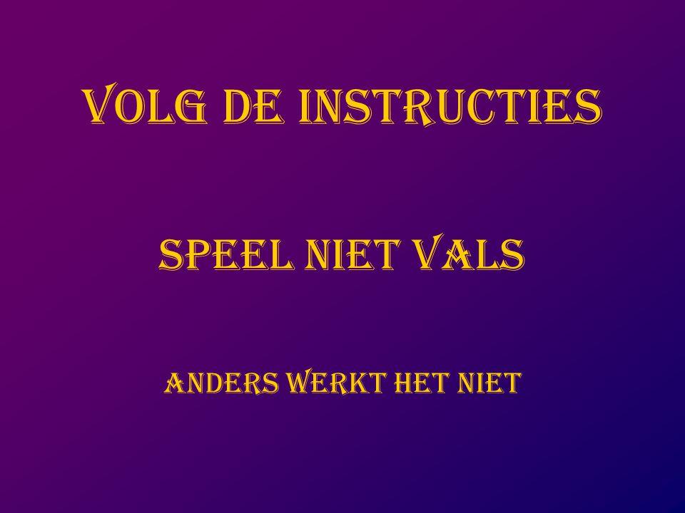 VOLG DE INSTRUCTIES SPEEL NIET VALS ANDERS WERKT HET NIET
