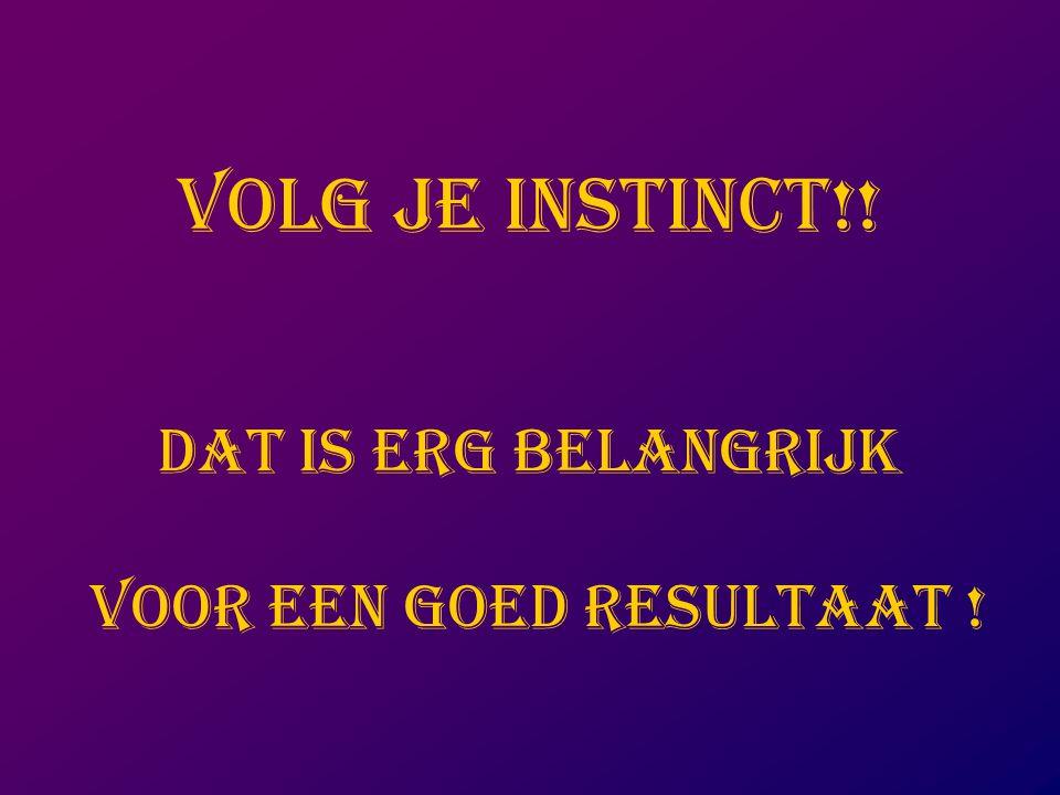 VOLG JE INSTINCT!! Dat is erg belangrijk voor een goed resultaat !