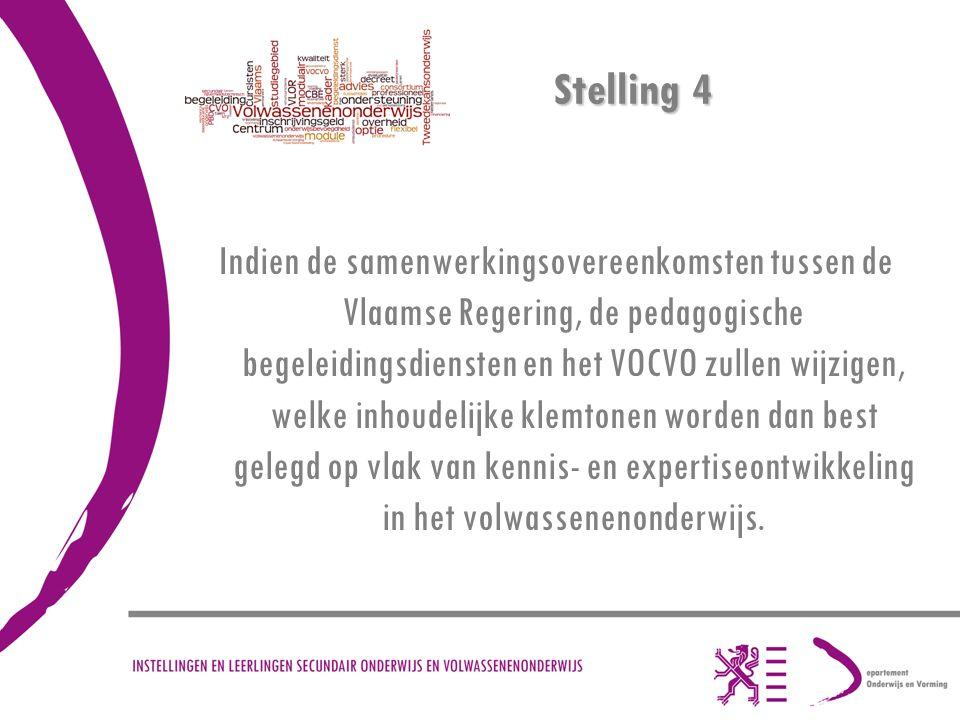 Stelling 4 Indien de samenwerkingsovereenkomsten tussen de Vlaamse Regering, de pedagogische begeleidingsdiensten en het VOCVO zullen wijzigen, welke inhoudelijke klemtonen worden dan best gelegd op vlak van kennis- en expertiseontwikkeling in het volwassenenonderwijs.