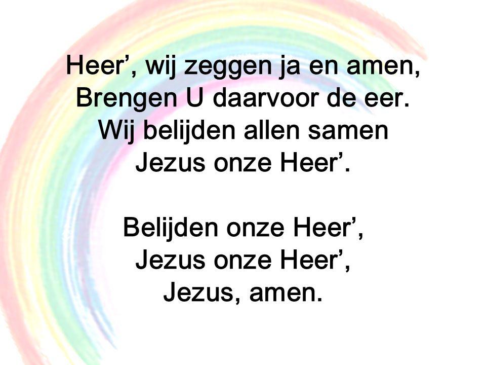 Heer', wij zeggen ja en amen, Brengen U daarvoor de eer. Wij belijden allen samen Jezus onze Heer'. Belijden onze Heer', Jezus onze Heer', Jezus, amen
