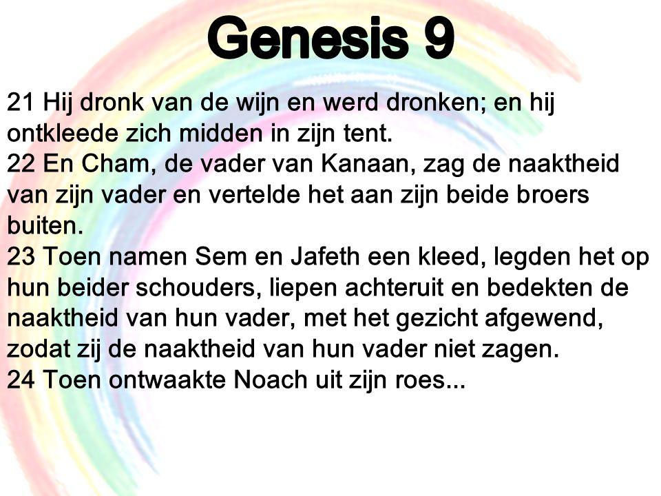 21 Hij dronk van de wijn en werd dronken; en hij ontkleede zich midden in zijn tent. 22 En Cham, de vader van Kanaan, zag de naaktheid van zijn vader