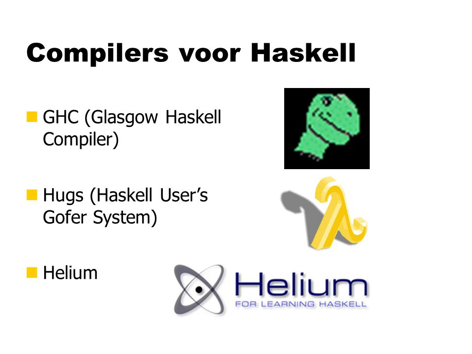 Compilers voor Haskell nHelium nHugs (Haskell User's Gofer System) nGHC (Glasgow Haskell Compiler)