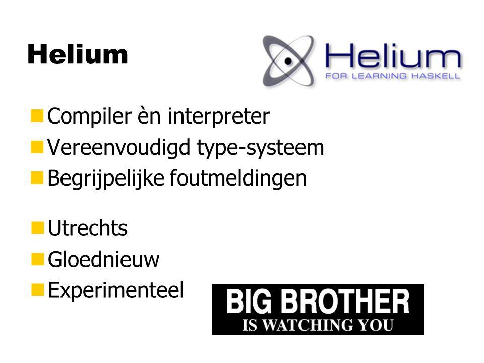 Helium nCompiler èn interpreter nVereenvoudigd type-systeem nBegrijpelijke foutmeldingen nUtrechts nGloednieuw nExperimenteel