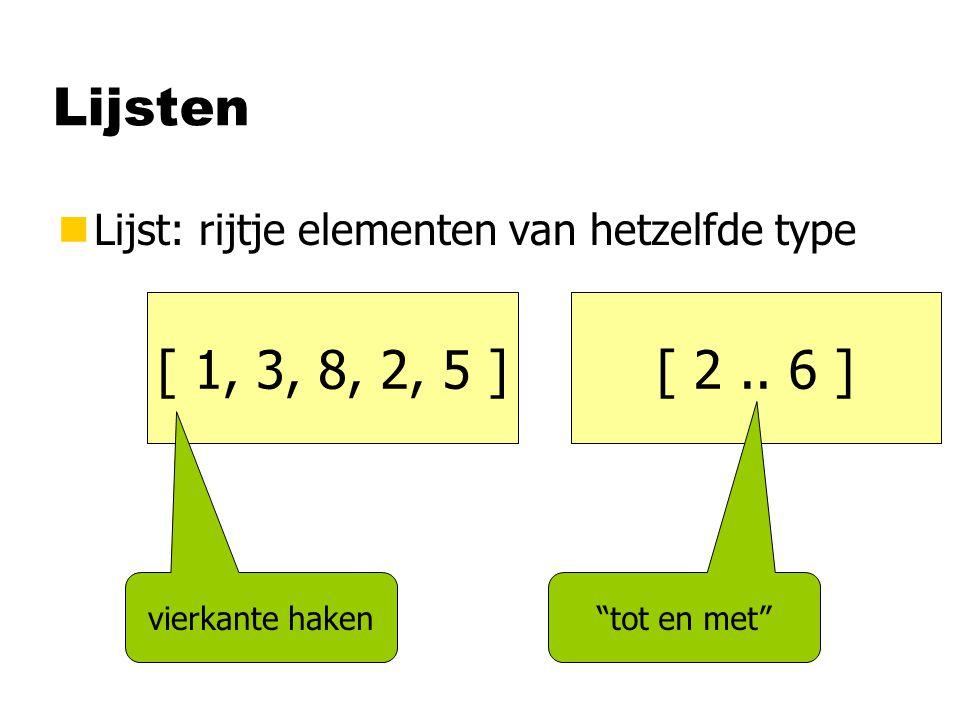 Lijsten nLijst: rijtje elementen van hetzelfde type [ 1, 3, 8, 2, 5 ] vierkante haken [ 2..