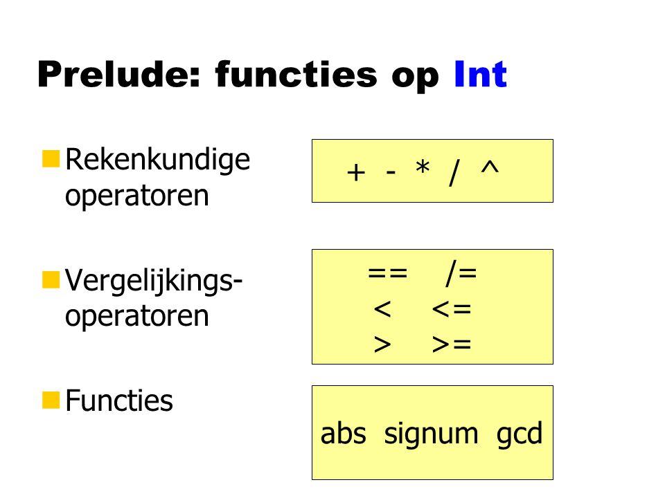 Prelude: functies op Int nRekenkundige operatoren nVergelijkings- operatoren nFuncties + - * / ^ == /= >= abs signum gcd