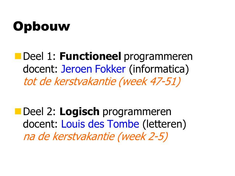 Opbouw nDeel 1: Functioneel programmeren docent: Jeroen Fokker (informatica) tot de kerstvakantie (week 47-51) nDeel 2: Logisch programmeren docent: Louis des Tombe (letteren) na de kerstvakantie (week 2-5)