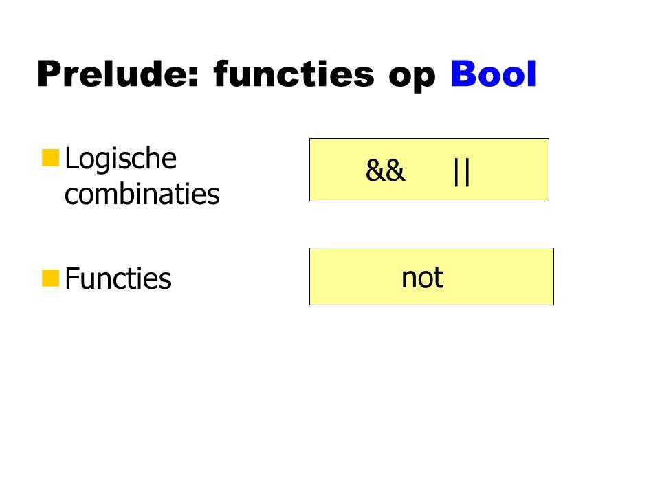 Prelude: functies op Bool nLogische combinaties nFuncties && || not