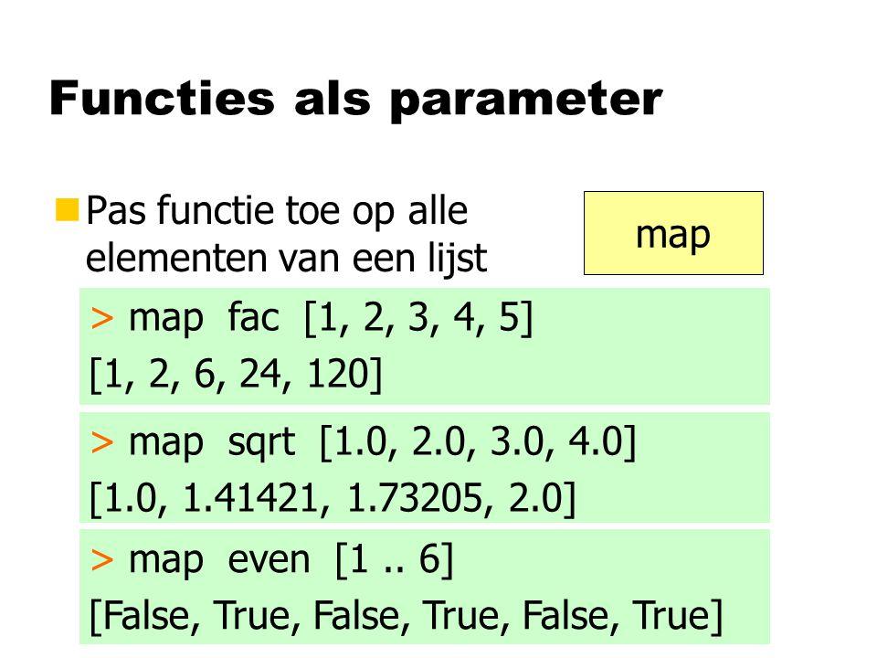 Functies als parameter nPas functie toe op alle elementen van een lijst map > map fac [1, 2, 3, 4, 5] [1, 2, 6, 24, 120] > map sqrt [1.0, 2.0, 3.0, 4.0] [1.0, 1.41421, 1.73205, 2.0] > map even [1..