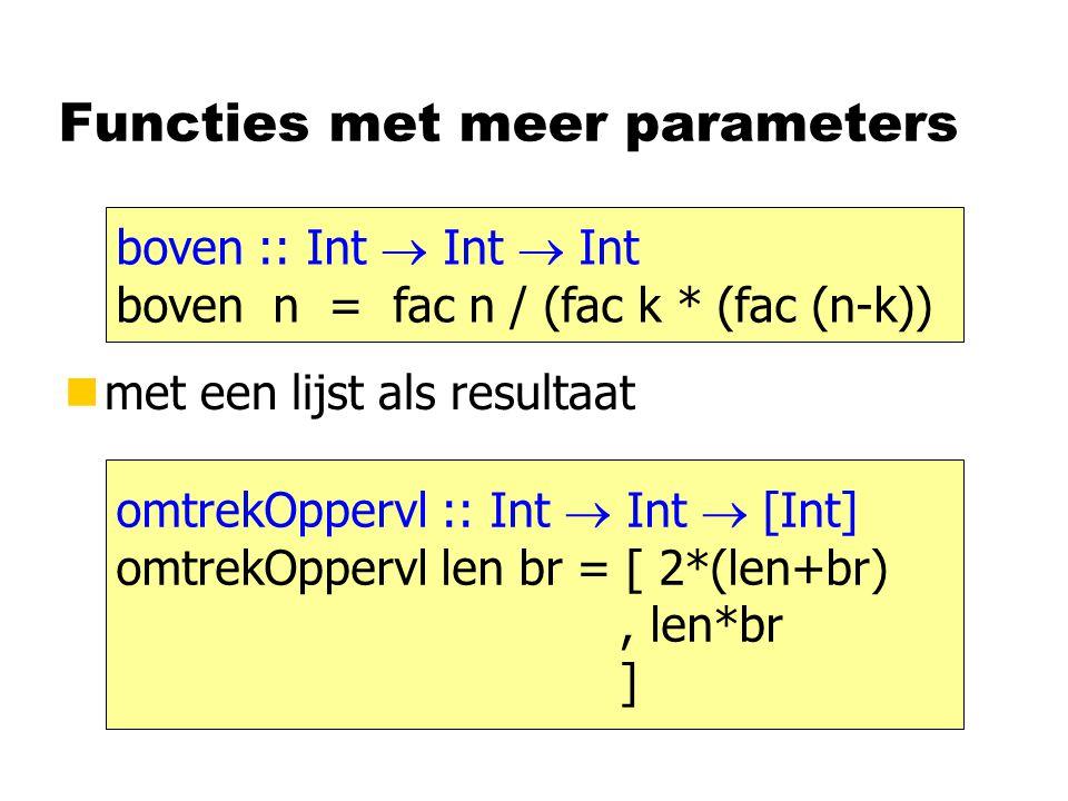 Functies met meer parameters nmet een lijst als resultaat boven :: Int  Int  Int boven n = fac n / (fac k * (fac (n-k)) omtrekOppervl :: Int  Int  [Int] omtrekOppervl len br = [ 2*(len+br), len*br ]