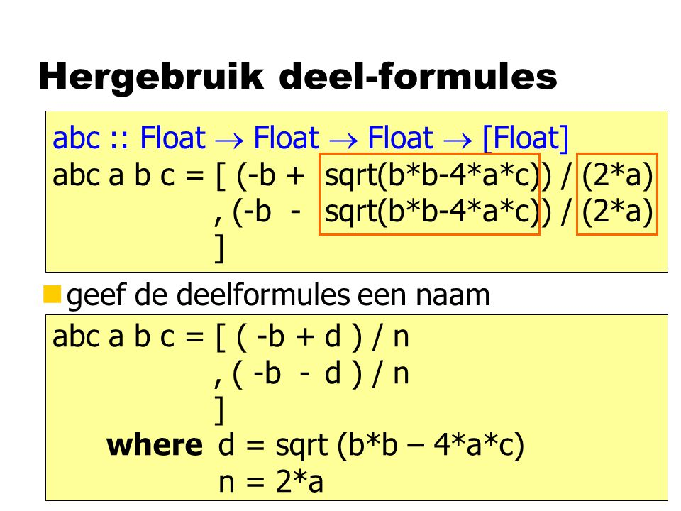Hergebruik deel-formules ngeef de deelformules een naam abc :: Float  Float  Float  [Float] abc a b c = [ (-b +sqrt(b*b-4*a*c)) / (2*a), (-b - sqrt(b*b-4*a*c)) / (2*a) ] abc a b c = [ ( -b +d ) / n, ( -b - d ) / n ] d = sqrt (b*b – 4*a*c) n = 2*a where