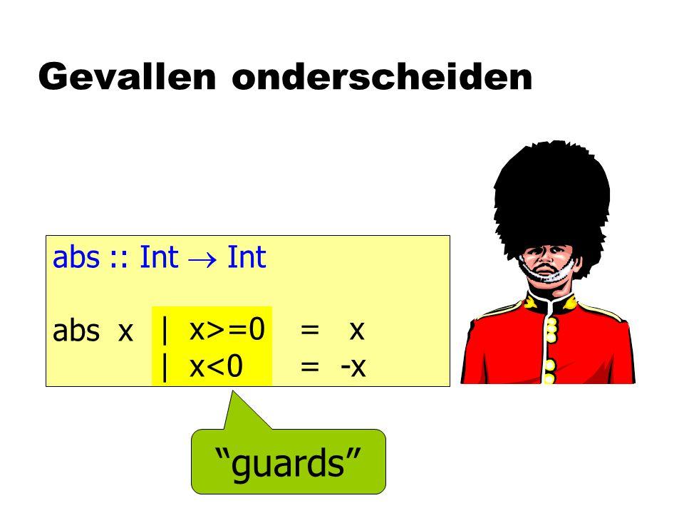 Gevallen onderscheiden abs :: Int  Int abs x = x = -x | x>=0 | x<0 guards