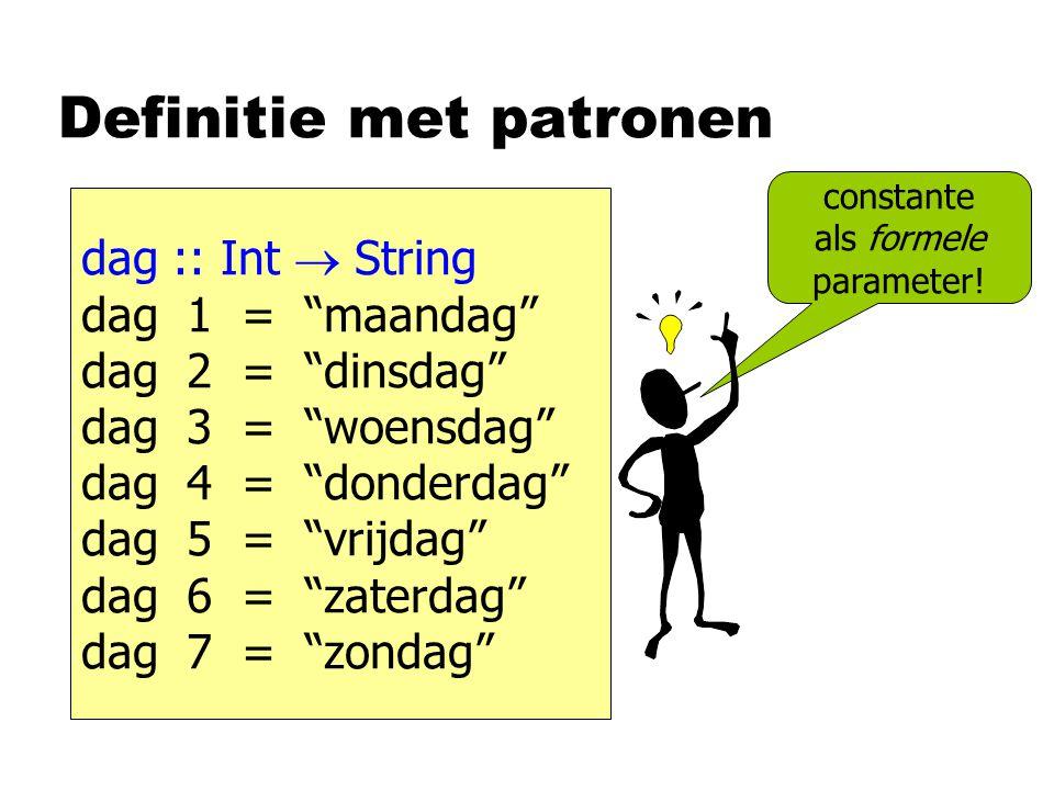 Definitie met patronen dag :: Int  String dag 1 = maandag dag 2 = dinsdag dag 3 = woensdag dag 4 = donderdag dag 5 = vrijdag dag 6 = zaterdag dag 7 = zondag constante als formele parameter!
