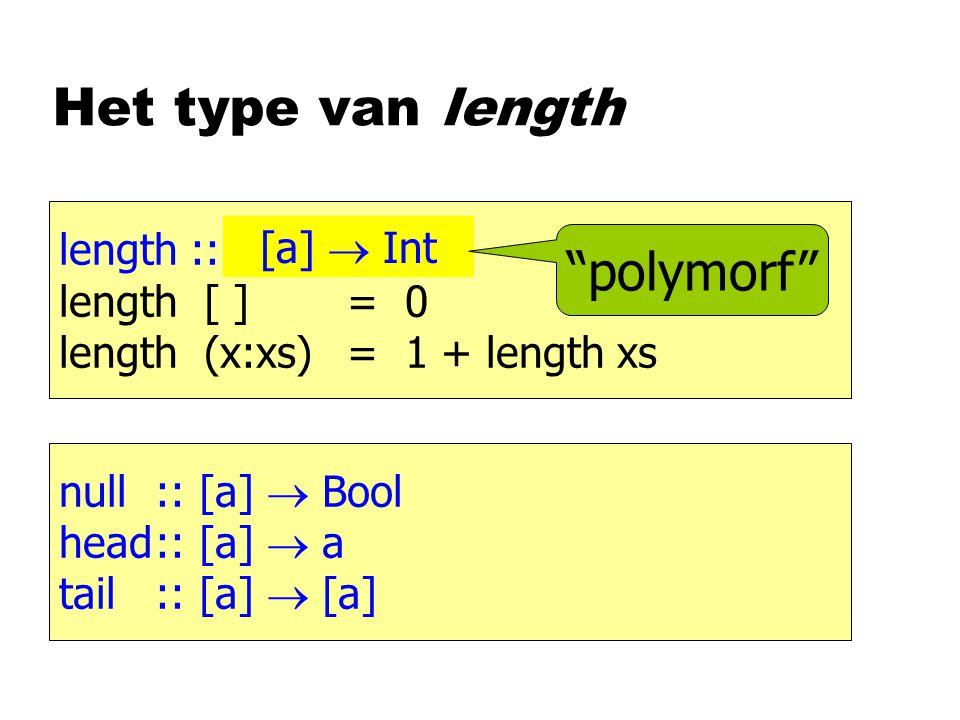 Het type van length length :: [Int]  Int length [ ]= 0 length (x:xs)= 1 + length xs [a]  Int polymorf null:: [a]  Bool head:: [a]  a tail:: [a]  [a]