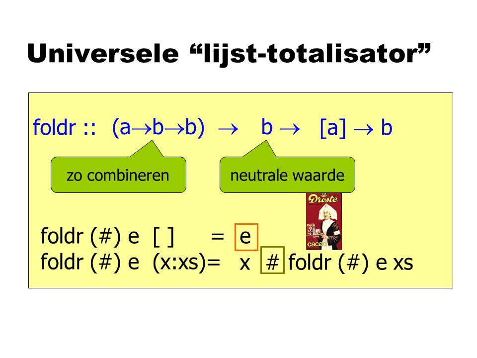 "Universele ""lijst-totalisator"" foldr :: [a]  b foldr (#) e [ ] = foldr (#) e (x:xs)= e foldr (#) e xs x # (a  b  b)  b  zo combineren neutrale wa"