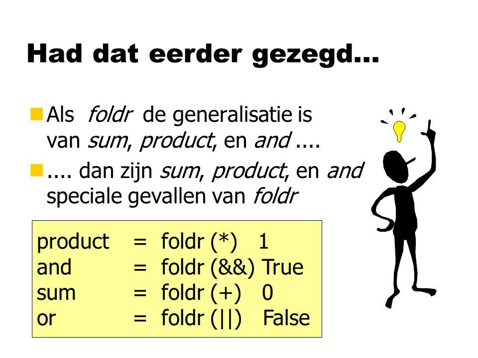 Had dat eerder gezegd... nAls foldr de generalisatie is van sum, product, en and.... n.... dan zijn sum, product, en and speciale gevallen van foldr p