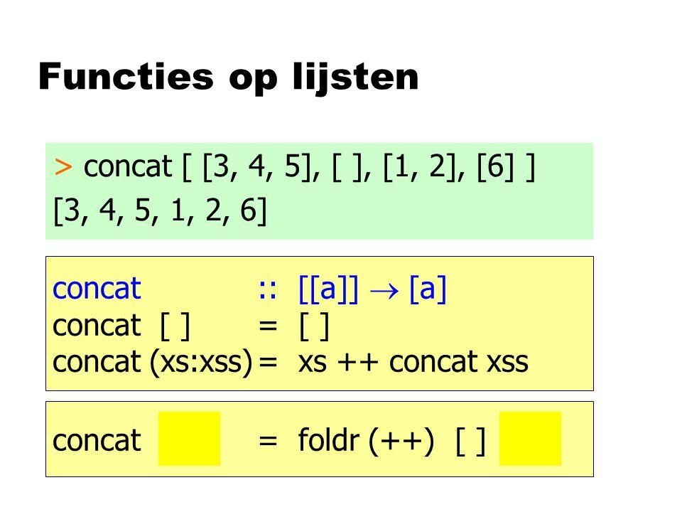 Functies op lijsten > concat [ [3, 4, 5], [ ], [1, 2], [6] ] [3, 4, 5, 1, 2, 6] concat :: [[a]]  [a] concat [ ]= [ ] concat (xs:xss)= xs ++ concat xs