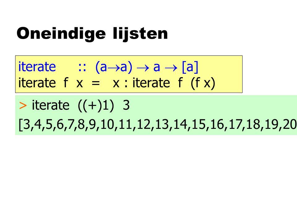 Oneindige lijsten iterate :: (a  a)  a  [a] iterate f x = x : iterate f (f x) > iterate ((+)1) 3 [3,4,5,6,7,8,9,10,11,12,13,14,15,16,17,18,19,20
