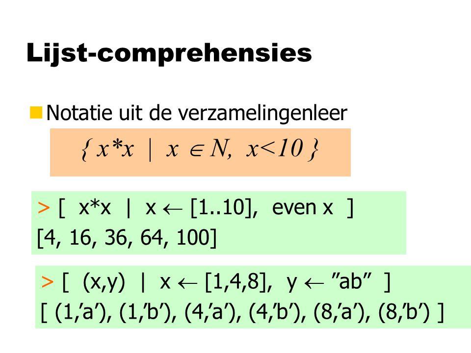 Lijst-comprehensies nNotatie uit de verzamelingenleer { x*x | x  N, x<10 } > [ x*x | x  [1..10], even x ] [4, 16, 36, 64, 100] > [ (x,y) | x  [1,4,