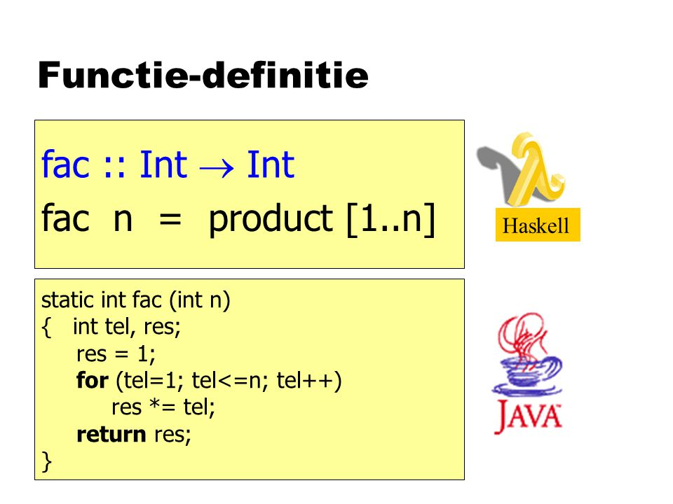 Functie-definitie static int fac (int n) { int tel, res; res = 1; for (tel=1; tel<=n; tel++) res *= tel; return res; } fac n = product [1..n] Haskell